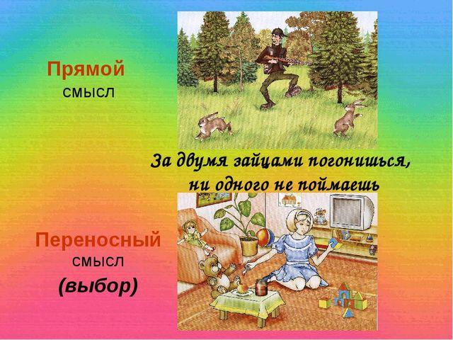 Прямой смысл Переносный смысл (выбор) За двумя зайцами погонишься, ни одного...