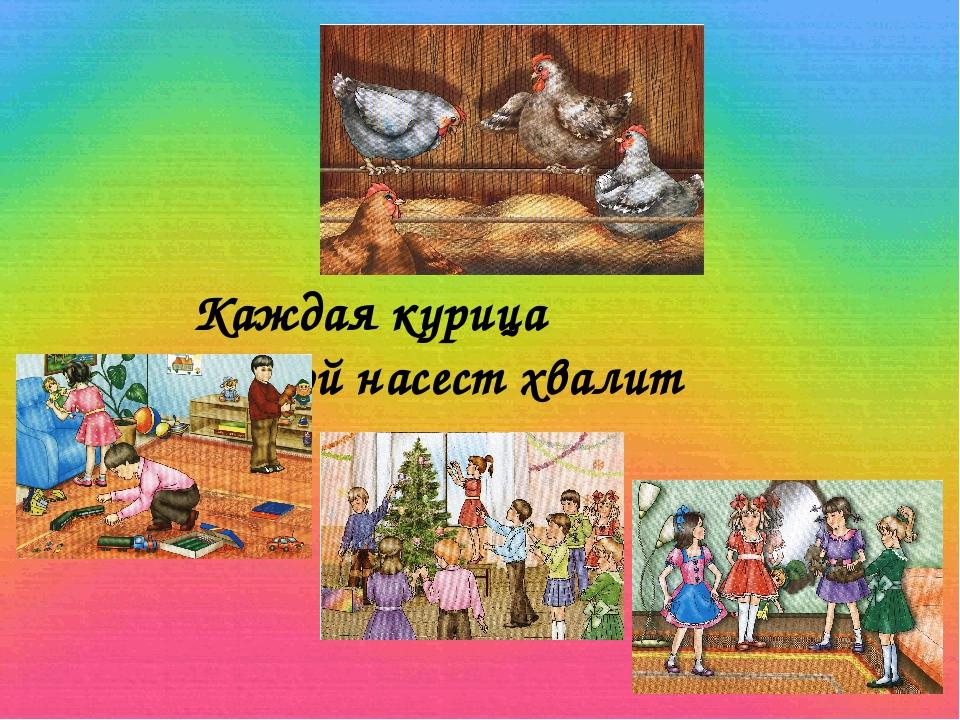 Каждая курица свой насест хвалит