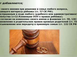 с 10 лет добавляются; Права: – на учет своего мнения при решении в семье любо