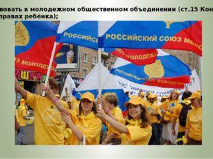 – участвовать в молодежном общественном объединении (ст.15 Конвенции ООН о пр