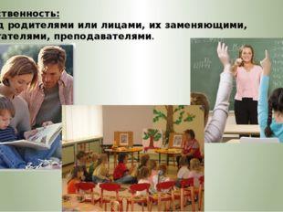 Ответственность: – перед родителями или лицами, их заменяющими, воспитателями