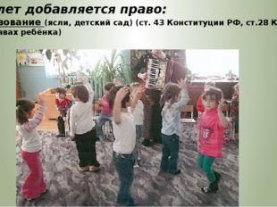 С 1,5 лет добавляется право: на образование (ясли, детский сад) (ст. 43 Конст