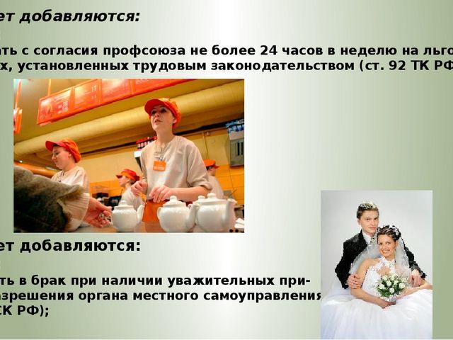 С 15 лет добавляются: Права: – работать с согласия профсоюза не более 24 часо...