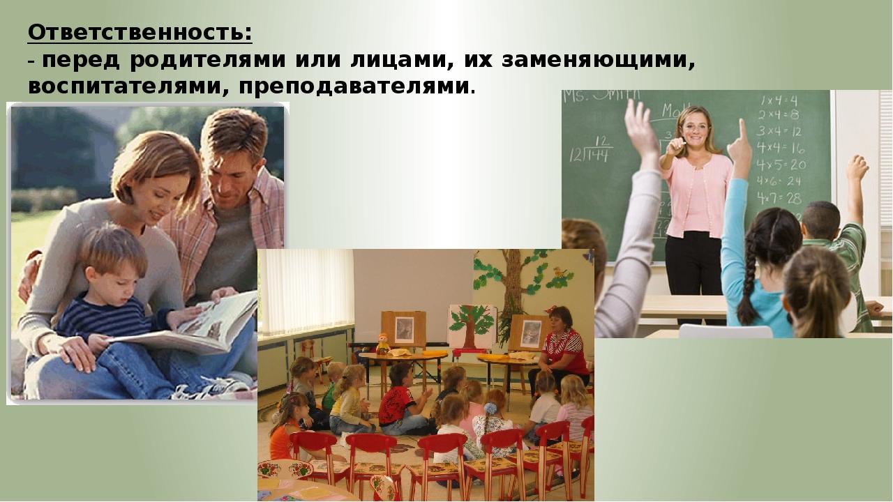 Ответственность: – перед родителями или лицами, их заменяющими, воспитателями...