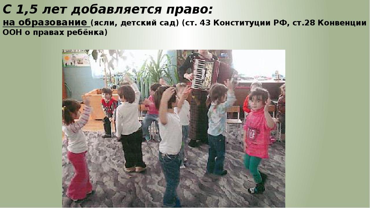 С 1,5 лет добавляется право: на образование (ясли, детский сад) (ст. 43 Конст...