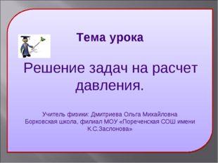 Тема урока Решение задач на расчет давления. Учитель физики: Дмитриева Ольга