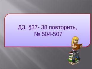 ДЗ. §37- 38 повторить, № 504-507
