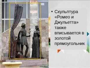 Скульптура «Ромео и Джульетта» также вписывается в золотой прямоугольник