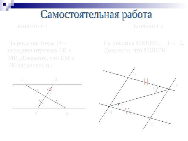 ВАРИАНТ 1 ВАРИАНТ 2 На рисунке точка О – середина отрезков ЕК и МР. Докажите,...