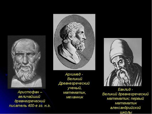 Аристофан –величайший древнегреческий писатель 400-е гг. н.э. Архимед - Велик...