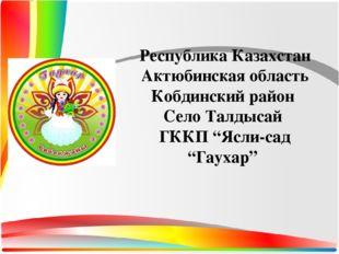 Республика Казахстан Актюбинская область Кобдинский район Село Талдысай ГККП