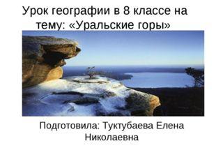 Урок географии в 8 классе на тему: «Уральские горы» Подготовила: Туктубаева Е