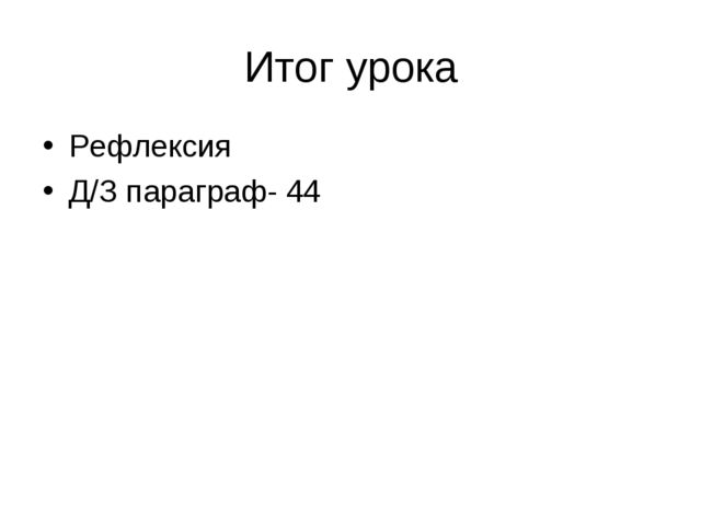 Итог урока Рефлексия Д/З параграф- 44