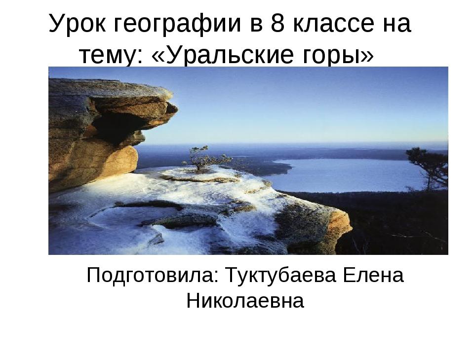 Урок географии в 8 классе на тему: «Уральские горы» Подготовила: Туктубаева Е...