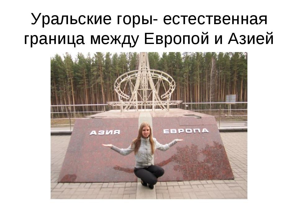 Уральские горы- естественная граница между Европой и Азией