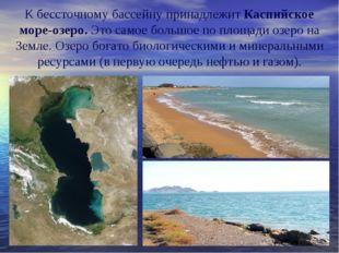 К бессточному бассейну принадлежитКаспийское море-озеро.Это самое большое п