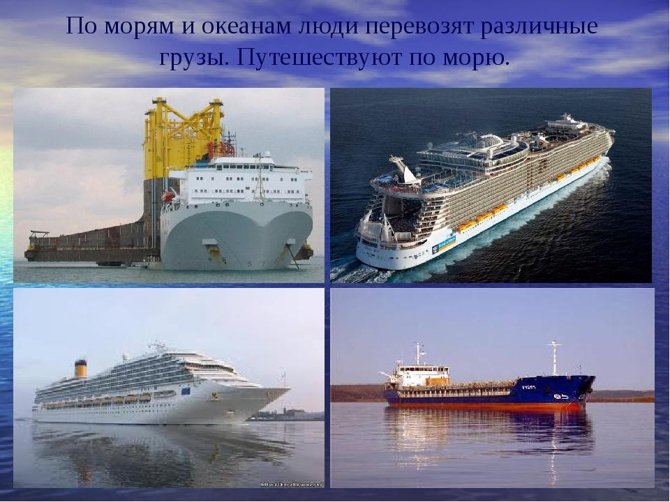 По морям и океанам люди перевозят различные грузы. Путешествуют по морю.