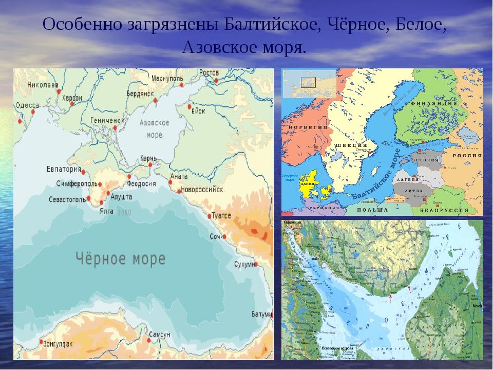 Особенно загрязнены Балтийское, Чёрное, Белое, Азовское моря.