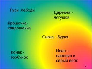Гуси - лебеди Царевна - лягушка Крошечка-хаврошечка Сивка - бурка Конёк - гор