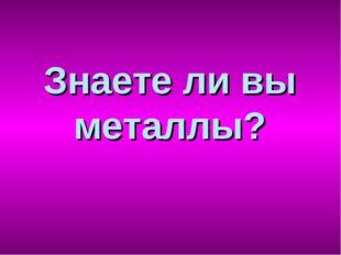Знаете ли вы металлы?