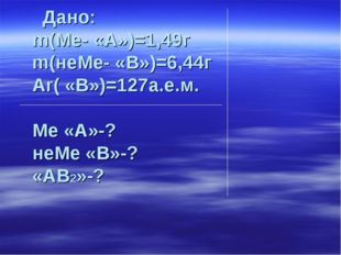Дано: m(Ме- «А»)=1,49г m(неМе- «В»)=6,44г Аr( «В»)=127а.е.м. Ме «А»-? неМе «
