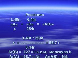 Решение: 1,49г 6,44г «А» + «В» = «АВ2» х 254г 1,49г * 254г х = -------------