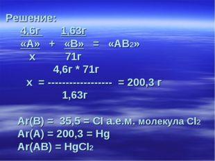Решение: 4,6г 1,63г «А» + «В» = «АВ2» х 71г 4,6г * 71г х = -----------------