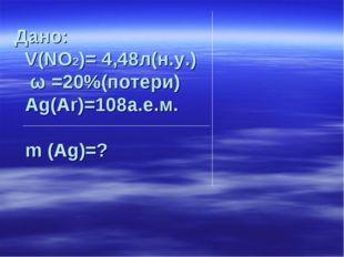 Дано: V(NO2)= 4,48л(н.у.) ω =20%(потери) Аg(Аr)=108а.е.м. m (Ag)=?