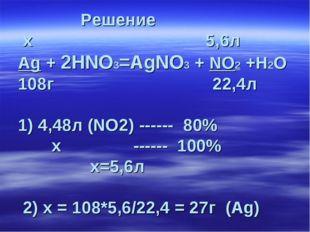 Решение х 5,6л Ag + 2HNO3=AgNO3 + NO2 +H2О 108г 22,4л 1) 4,48л (NO2) ------
