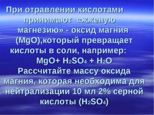 При отравлении кислотами принимают «жженую магнезию» - оксид магния (MgO),кот