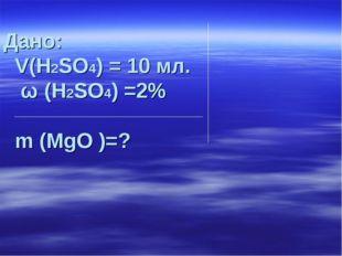 Дано: V(H2SO4) = 10 мл. ω (H2SO4) =2% m (MgO )=?