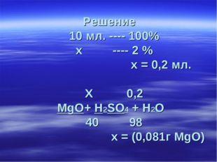 Решение 10 мл. ---- 100% х ---- 2 % х = 0,2 мл. Х 0,2 MgO+ H2SO4 + H2O 40 98