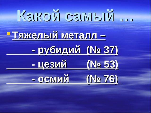 Какой самый … Тяжелый металл – - рубидий (№ 37) - цезий (№ 53) - осмий (№ 76)