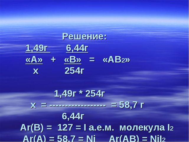 Решение: 1,49г 6,44г «А» + «В» = «АВ2» х 254г 1,49г * 254г х = -------------...