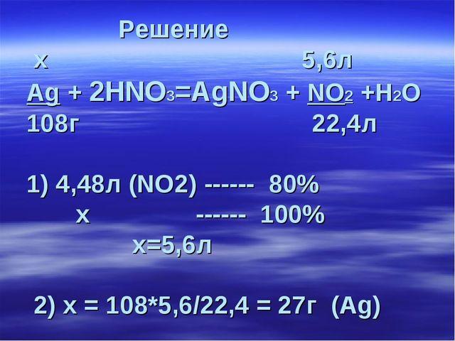 Решение х 5,6л Ag + 2HNO3=AgNO3 + NO2 +H2О 108г 22,4л 1) 4,48л (NO2) ------...