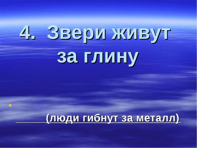 4. Звери живут за глину (люди гибнут за металл)