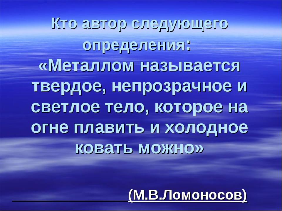 Кто автор следующего определения: «Металлом называется твердое, непрозрачное...