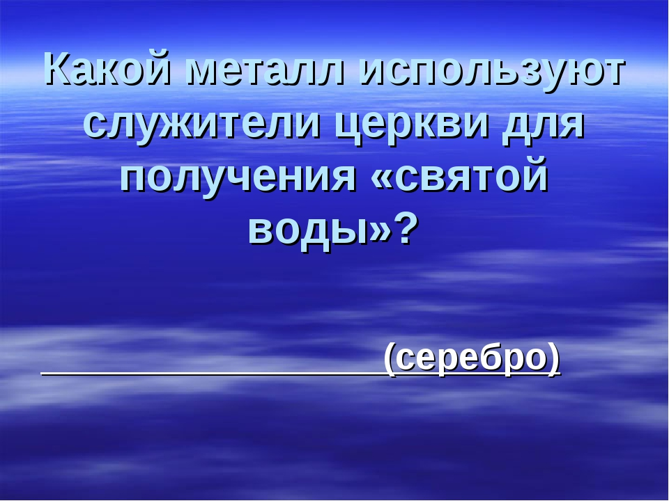 Какой металл используют служители церкви для получения «святой воды»? (сереб...