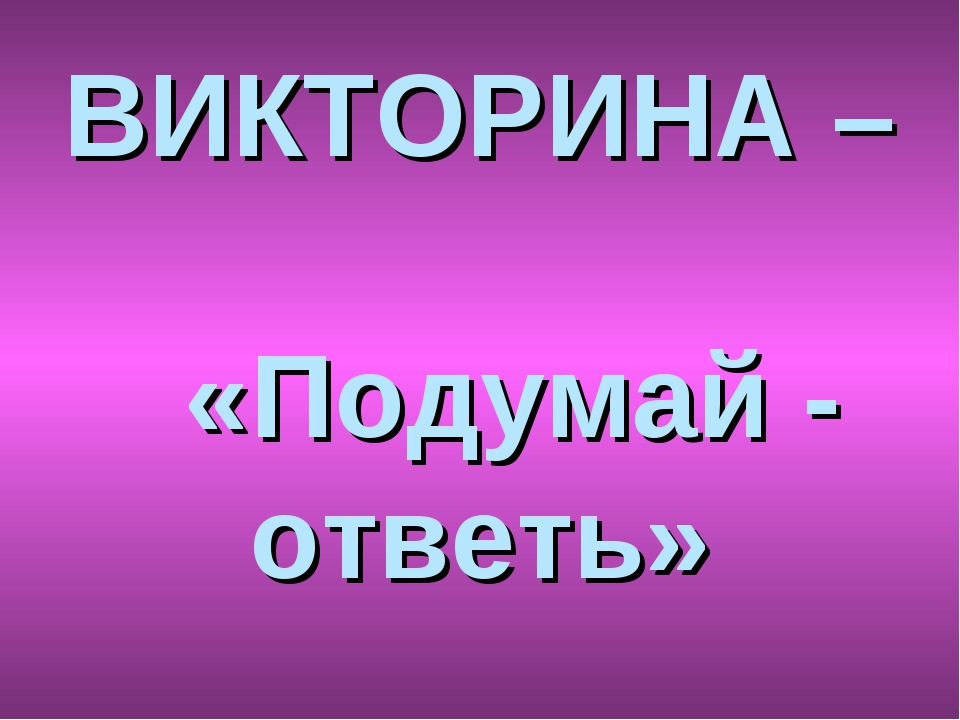ВИКТОРИНА – «Подумай - ответь»