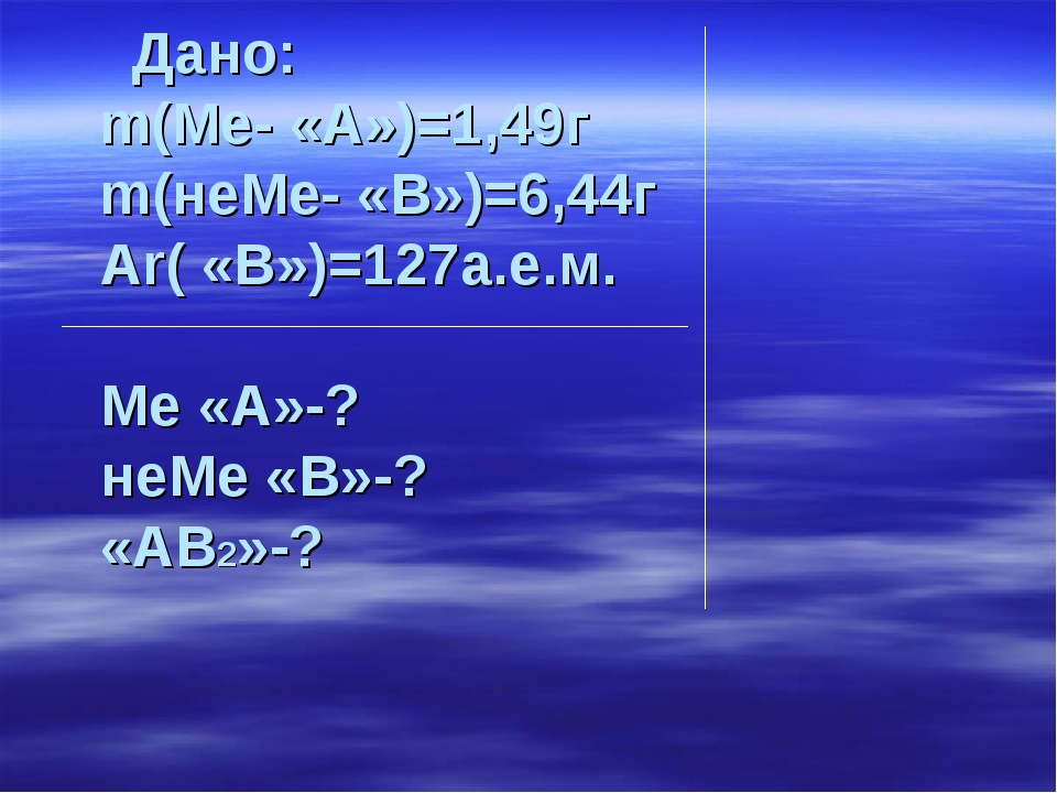 Дано: m(Ме- «А»)=1,49г m(неМе- «В»)=6,44г Аr( «В»)=127а.е.м. Ме «А»-? неМе «...