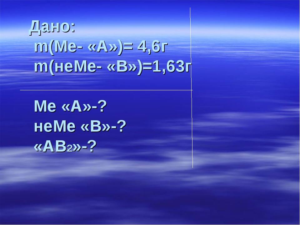 Дано: m(Ме- «А»)= 4,6г m(неМе- «В»)=1,63г Ме «А»-? неМе «В»-? «АВ2»-?