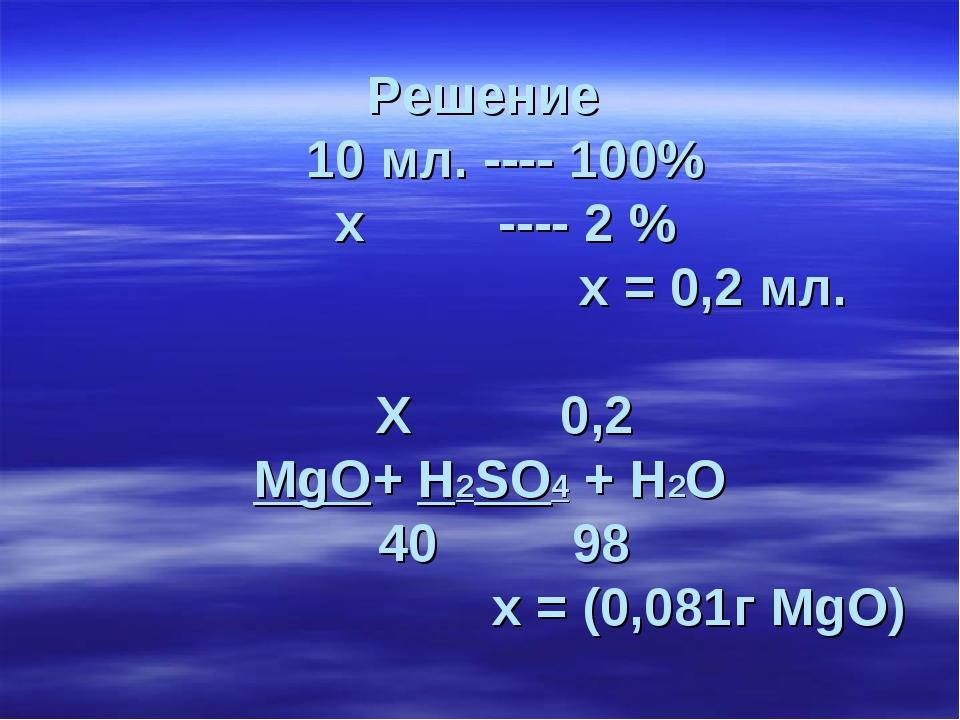 Решение 10 мл. ---- 100% х ---- 2 % х = 0,2 мл. Х 0,2 MgO+ H2SO4 + H2O 40 98...