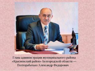 Глава администрации муниципального района «Красненский район» Белгородской об