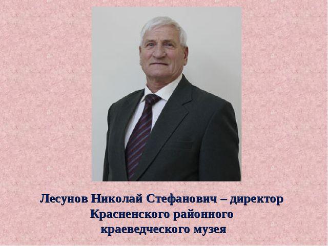 Лесунов Николай Стефанович – директор Красненского районного краеведческого м...