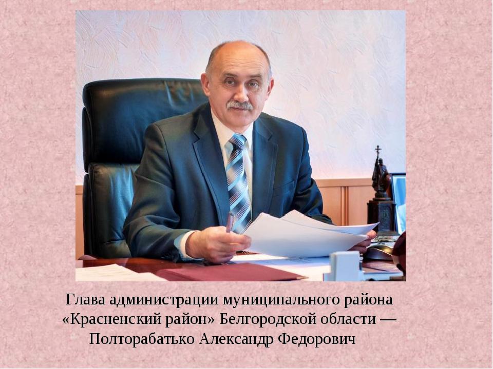 Глава администрации муниципального района «Красненский район» Белгородской об...