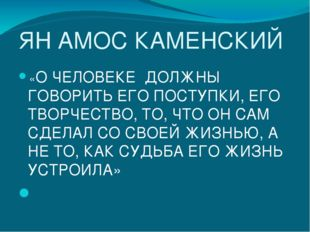 ЯН АМОС КАМЕНСКИЙ «О ЧЕЛОВЕКЕ ДОЛЖНЫ ГОВОРИТЬ ЕГО ПОСТУПКИ, ЕГО ТВОРЧЕСТВО, Т