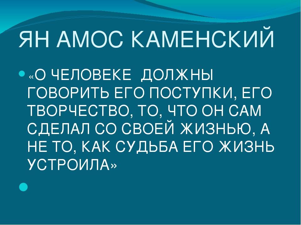 ЯН АМОС КАМЕНСКИЙ «О ЧЕЛОВЕКЕ ДОЛЖНЫ ГОВОРИТЬ ЕГО ПОСТУПКИ, ЕГО ТВОРЧЕСТВО, Т...