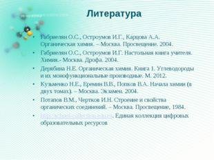 Литература Габриелян О.С., Остроумов И.Г., Карцова А.А. Органическая химия. –