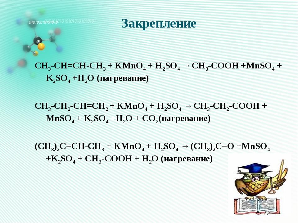 Закрепление СН3-СН=СН-СН3 + КMnO4 + H2SO4 → CH3-COOH +MnSO4 + K2SO4 +H2O (наг...
