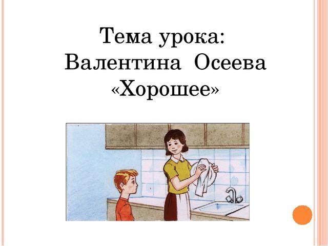 Тема урока: Валентина Осеева «Хорошее»